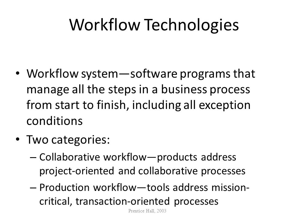 Workflow Technologies Workflow systemsoftware programs that manage all the steps in a business process from start to finish, including all exception c