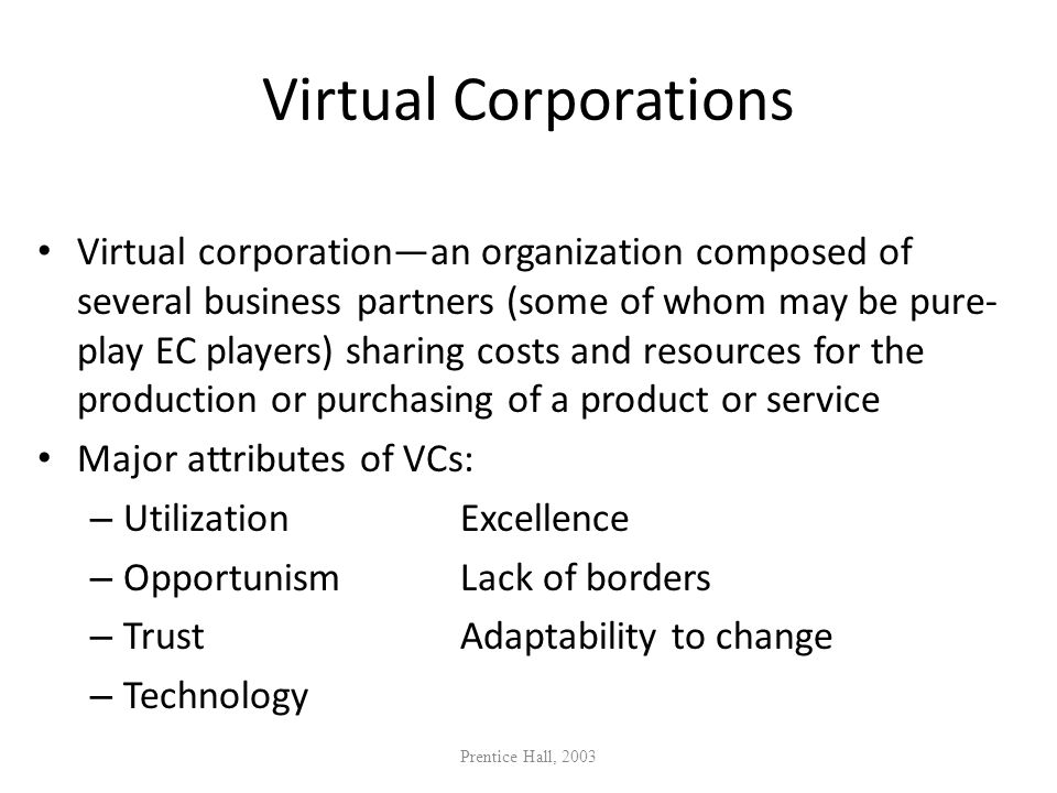 Virtual Corporations Virtual corporationan organization composed of several business partners (some of whom may be pure- play EC players) sharing cost