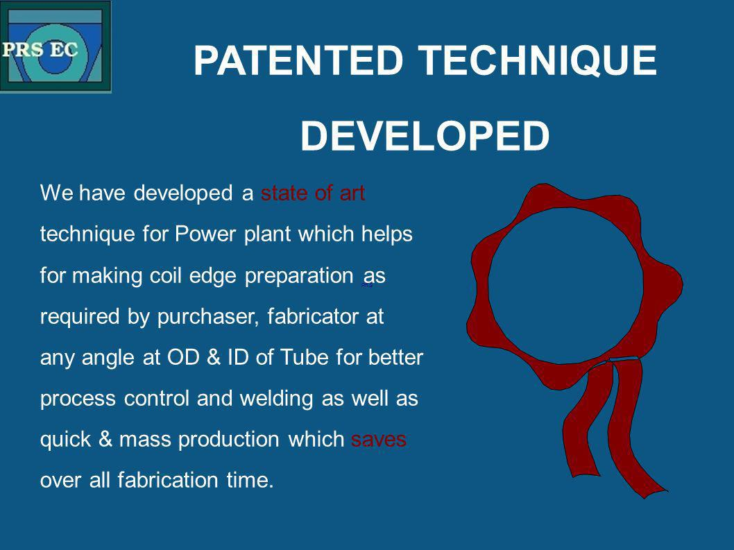 PRS We have developed a state of art technique for Power plant which helps for making coil edge preparation as required by purchaser, fabricator at an