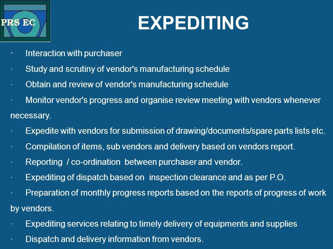 PRS EXPEDITING · Interaction with purchaser ·Study and scrutiny of vendor's manufacturing schedule ·Obtain and review of vendor's manufacturing schedu