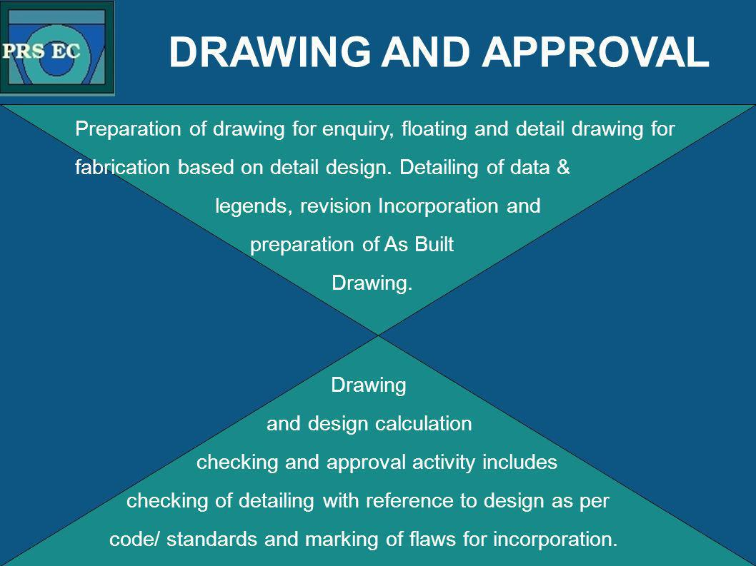 PRS DRAWING AND APPROVAL Preparation of drawing for enquiry, floating and detail drawing for fabrication based on detail design. Detailing of data & l