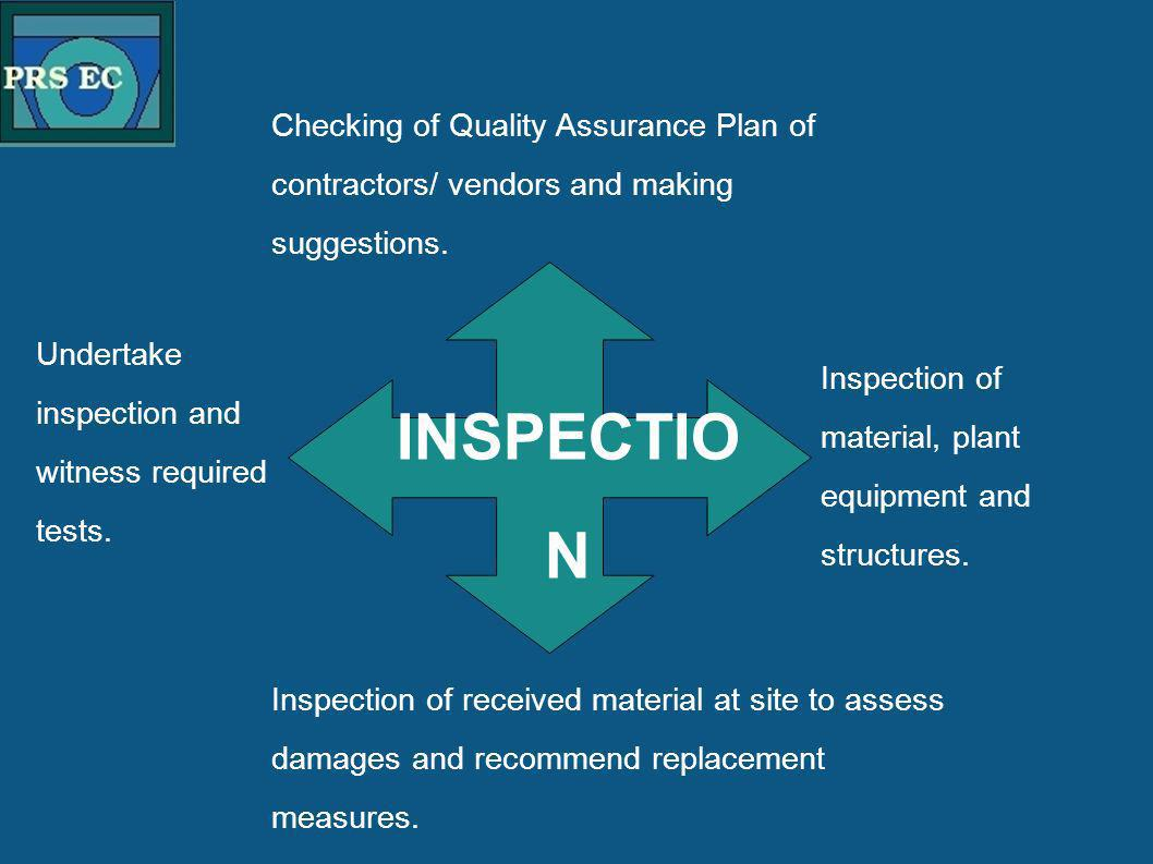 PRS Checking of Quality Assurance Plan of contractors/ vendors and making suggestions. INSPECTIO N Undertake inspection and witness required tests. In