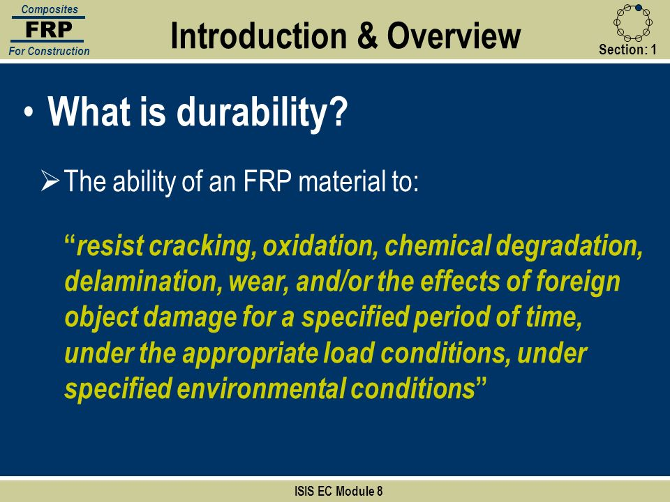 Section:1 What is durability? ISIS EC Module 8 FRP Composites For Construction The ability of an FRP material to: resist cracking, oxidation, chemical