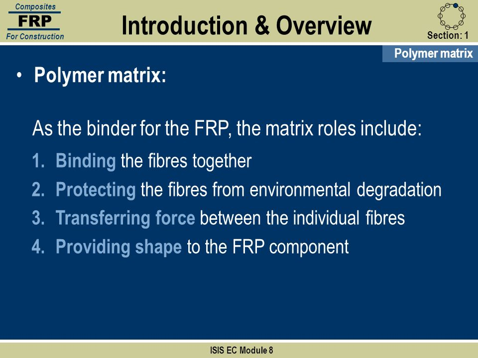 Section:1 ISIS EC Module 8 FRP Composites For Construction Polymer matrix Introduction & Overview Polymer matrix: As the binder for the FRP, the matri