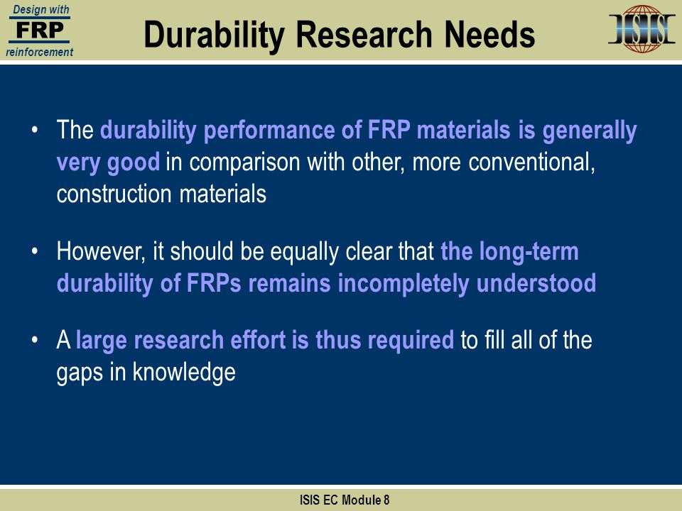 Durability Research Needs ISIS EC Module 8 FRP Design with reinforcement The durability performance of FRP materials is generally very good in compari