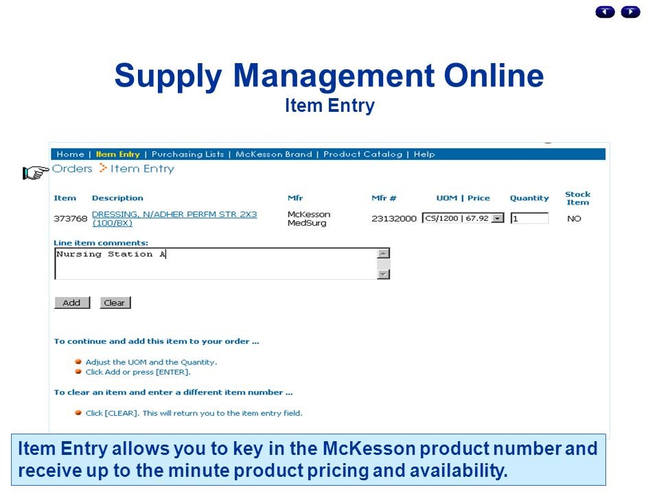 Supply Management Online Item Entry Item Entry allows you to key in the McKesson product number and receive up to the minute product pricing and availability.