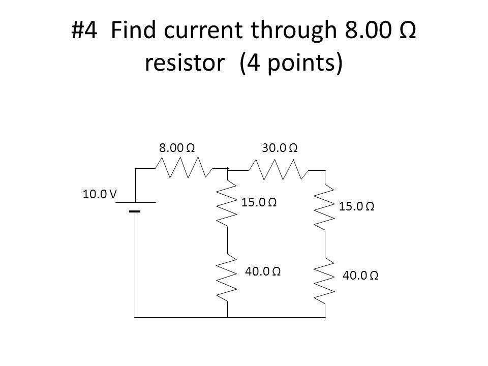 #4 Find current through 8.00 resistor (4 points) 10.0 V 8.00 Ω30.0 Ω 15.0 Ω 40.0 Ω 15.0 Ω 40.0 Ω