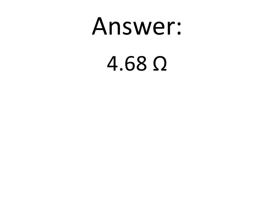Answer: 4.68 Ω