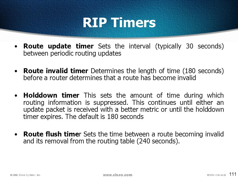 111 RIP Timers Route update timer Sets the interval (typically 30 seconds) between periodic routing updates Route invalid timer Determines the length of time (180 seconds) before a router determines that a route has become invalid Holddown timer This sets the amount of time during which routing information is suppressed.