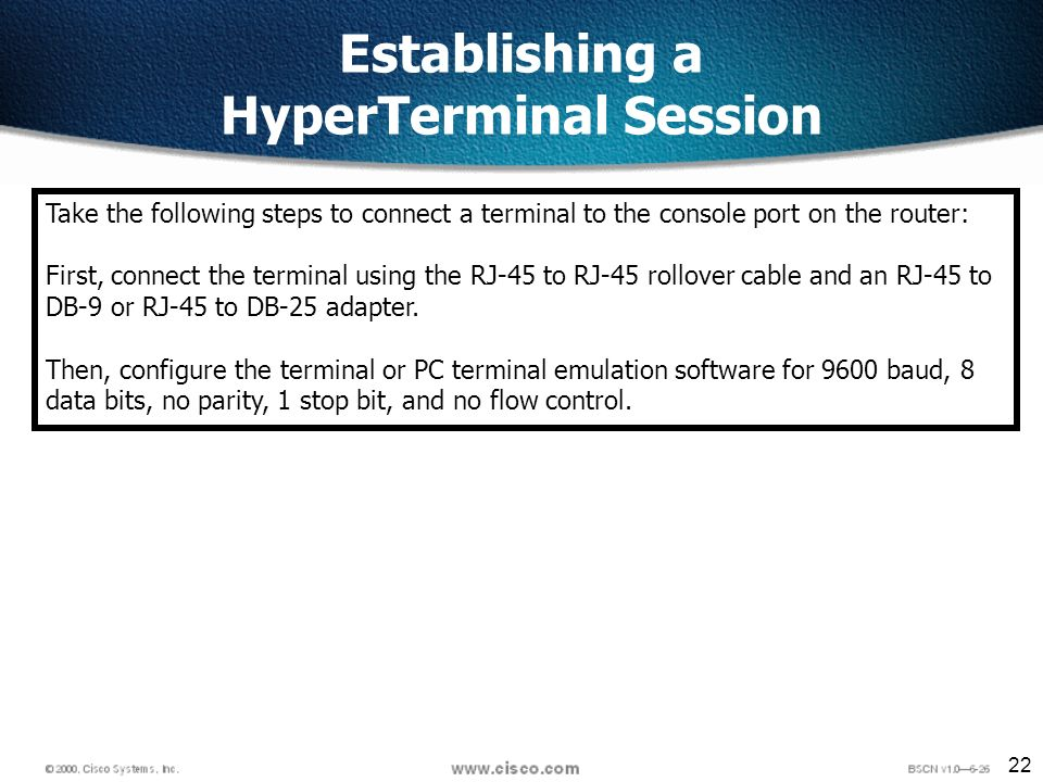 22 Establishing a HyperTerminal Session Take the following steps to connect a terminal to the console port on the router: First, connect the terminal using the RJ-45 to RJ-45 rollover cable and an RJ-45 to DB-9 or RJ-45 to DB-25 adapter.