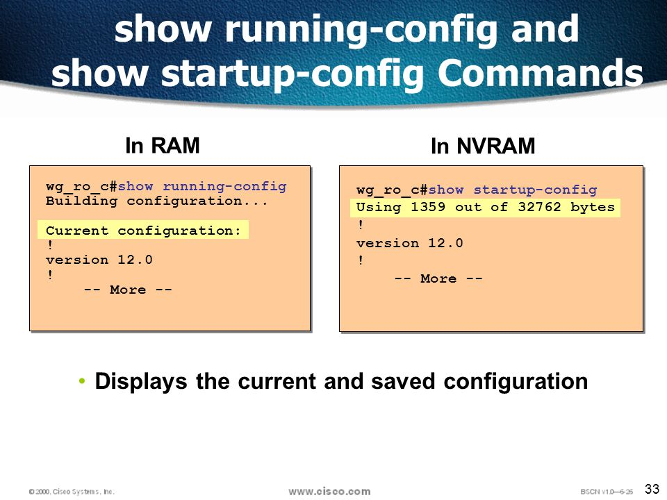 33 show running-config and show startup-config Commands wg_ro_c#show startup-config Using 1359 out of 32762 bytes .