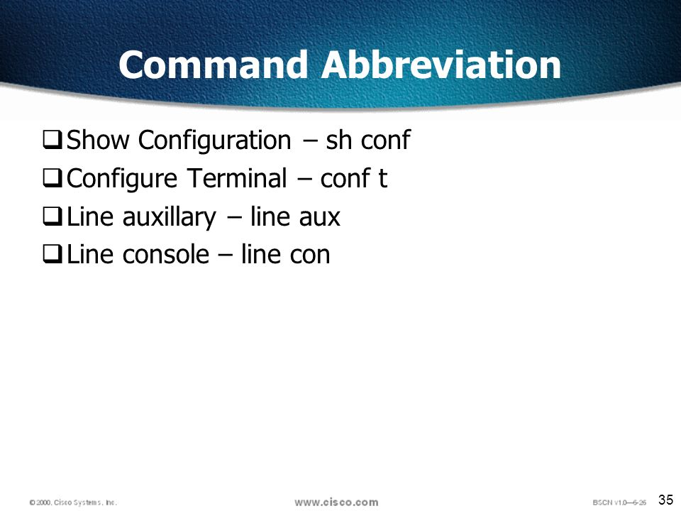 35 Command Abbreviation Show Configuration – sh conf Configure Terminal – conf t Line auxillary – line aux Line console – line con
