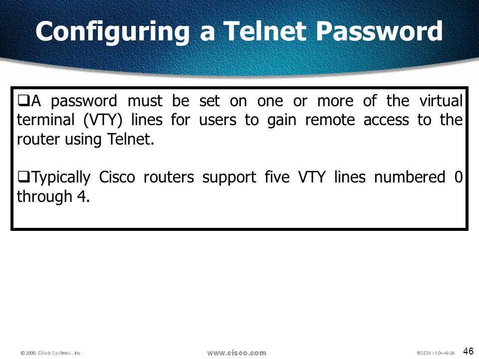 46 Configuring a Telnet Password A password must be set on one or more of the virtual terminal (VTY) lines for users to gain remote access to the router using Telnet.