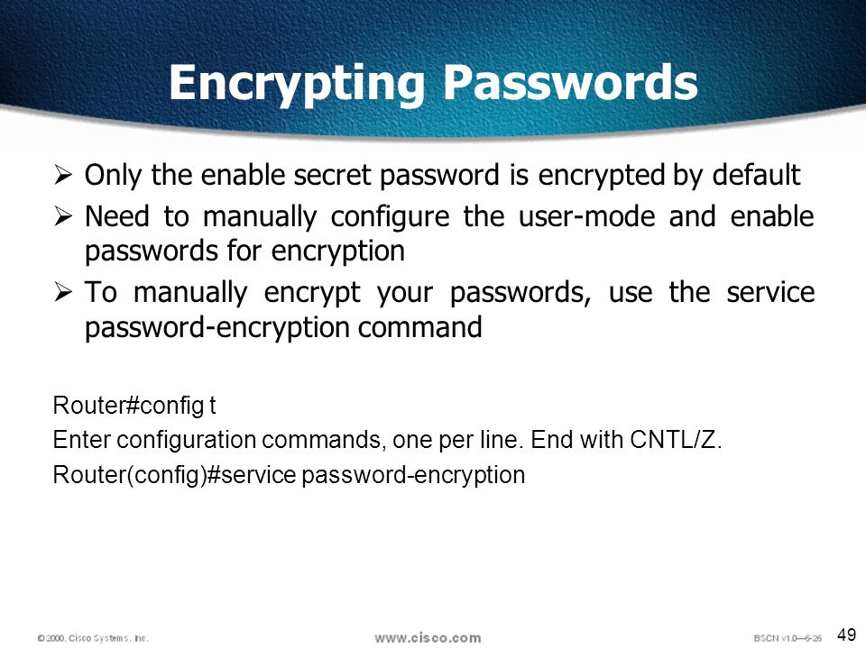 49 Encrypting Passwords Only the enable secret password is encrypted by default Need to manually configure the user-mode and enable passwords for encryption To manually encrypt your passwords, use the service password-encryption command Router#config t Enter configuration commands, one per line.