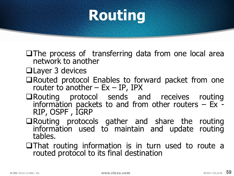 59 Routing The process of transferring data from one local area network to another Layer 3 devices Routed protocol Enables to forward packet from one router to another – Ex – IP, IPX Routing protocol sends and receives routing information packets to and from other routers – Ex - RIP, OSPF, IGRP Routing protocols gather and share the routing information used to maintain and update routing tables.