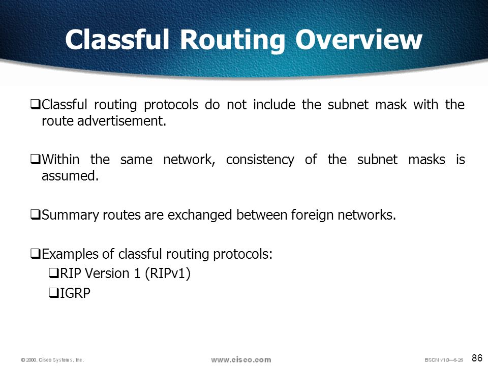 86 Classful Routing Overview Classful routing protocols do not include the subnet mask with the route advertisement.