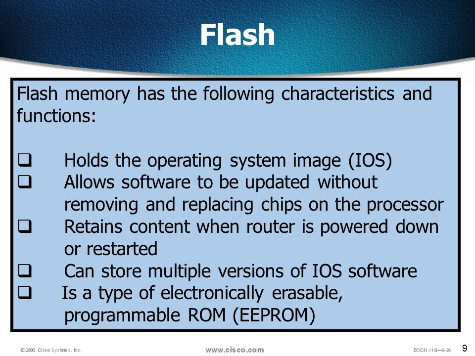 9 Flash Flash memory has the following characteristics and functions: Holds the operating system image (IOS) Allows software to be updated without removing and replacing chips on the processor Retains content when router is powered down or restarted Can store multiple versions of IOS software Is a type of electronically erasable, programmable ROM (EEPROM)