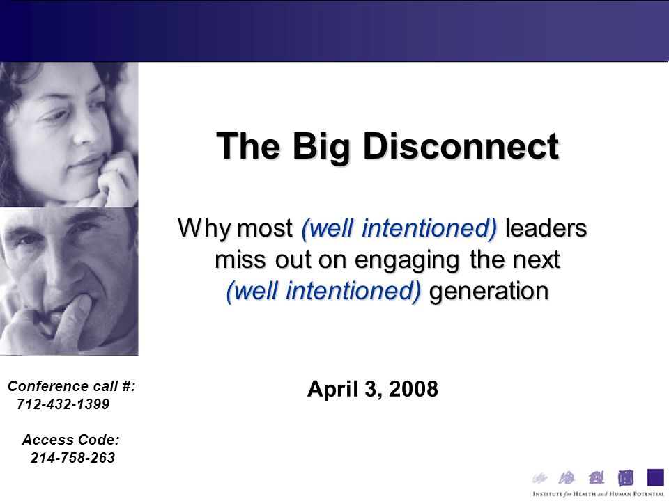 Conference call #: 712-432-1399 Access Code: 214-758-263 April 3, 2008 The Big Disconnect Why most (well intentioned) leaders miss out on engaging the next (well intentioned) generation