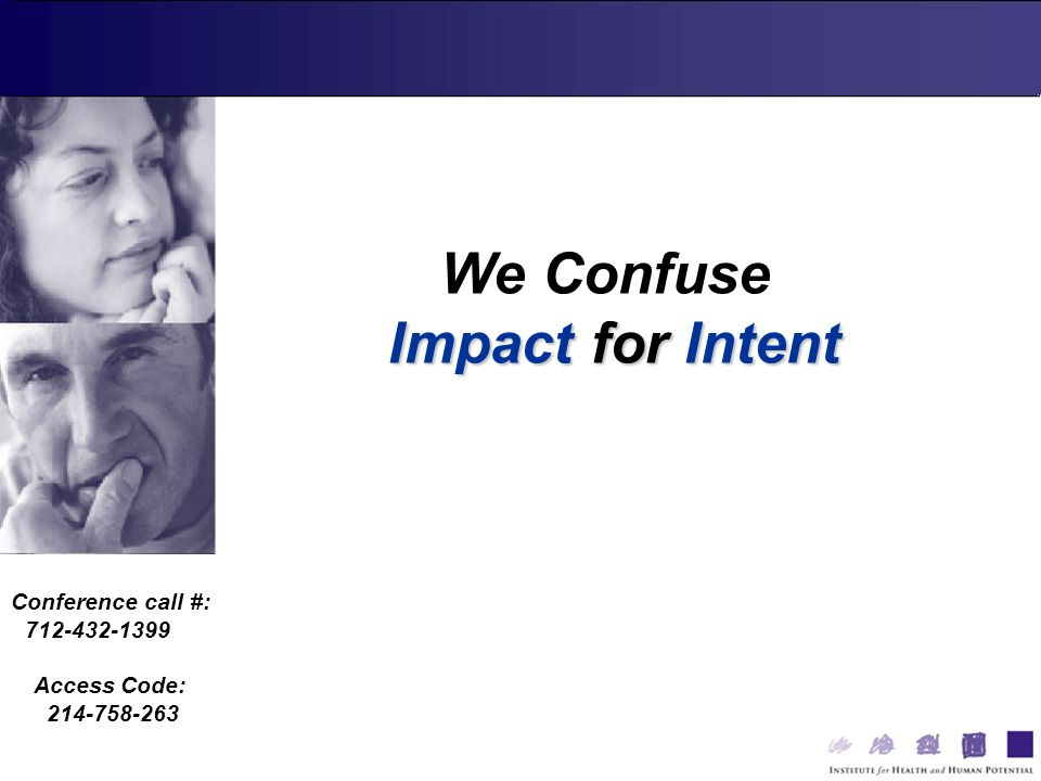 Conference call #: 712-432-1399 Access Code: 214-758-263 We Confuse Impact for Intent