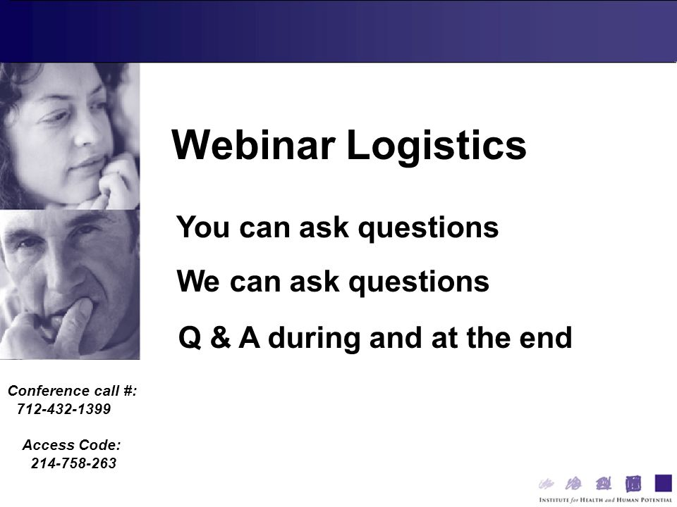 Conference call #: 712-432-1399 Access Code: 214-758-263 You can ask questions We can ask questions Webinar Logistics Q & A during and at the end