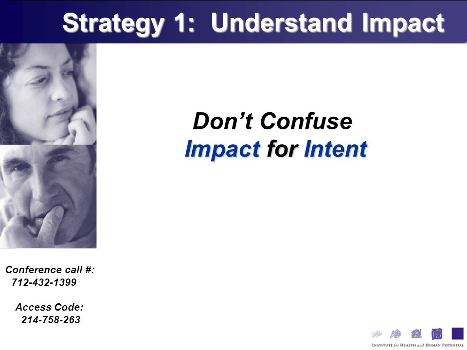 Conference call #: 712-432-1399 Access Code: 214-758-263 Dont Confuse Impact for Intent Strategy 1: Understand Impact