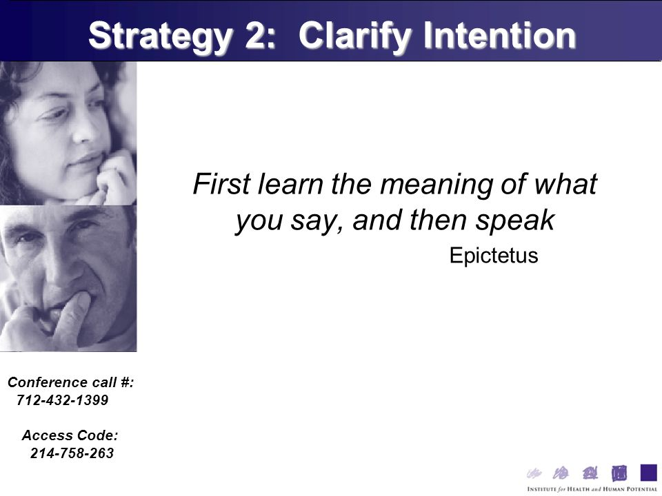Conference call #: 712-432-1399 Access Code: 214-758-263 First learn the meaning of what you say, and then speak Epictetus Strategy 2: Clarify Intention
