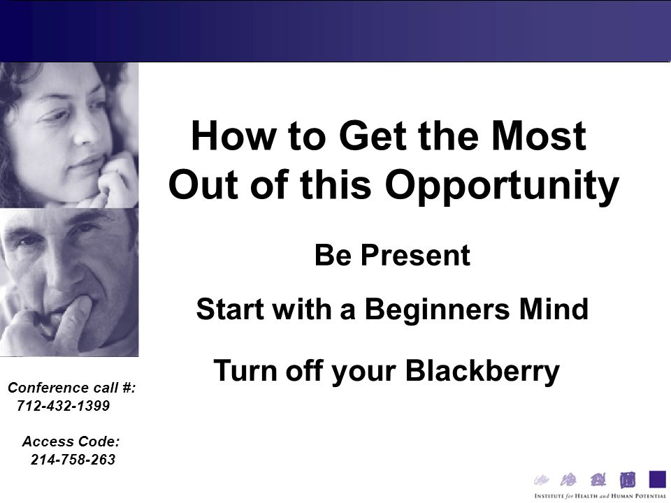 Conference call #: 712-432-1399 Access Code: 214-758-263 Be Present How to Get the Most Out of this Opportunity Start with a Beginners Mind Turn off your Blackberry