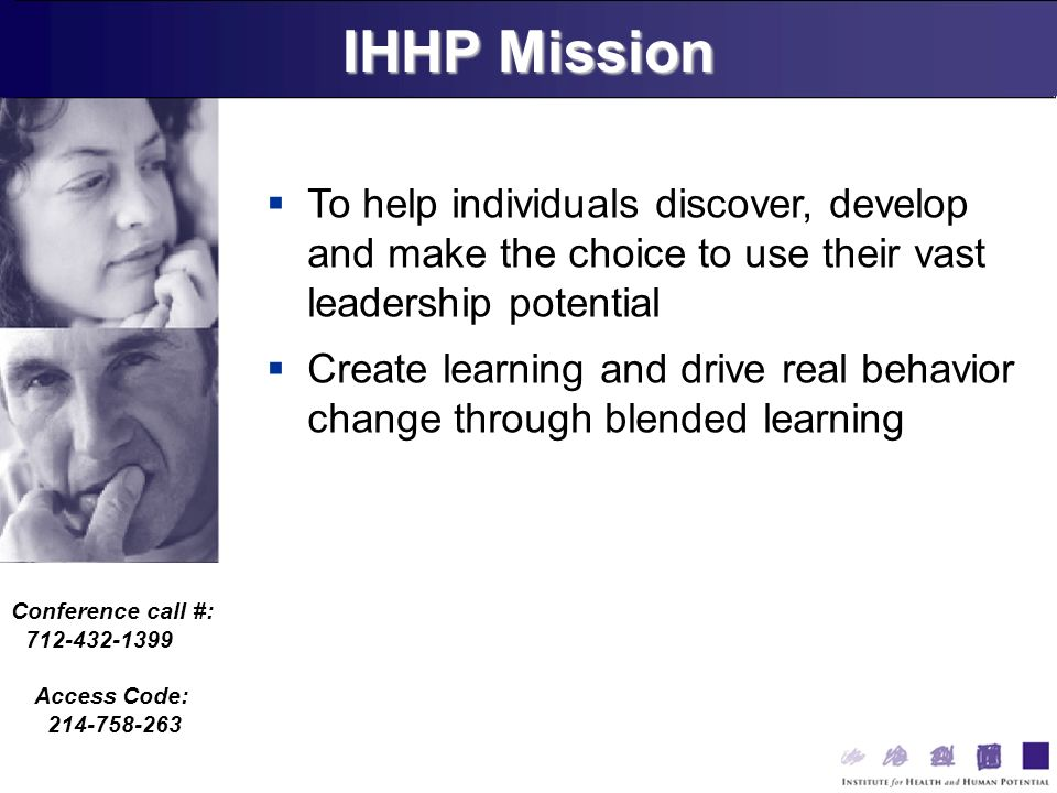 Conference call #: 712-432-1399 Access Code: 214-758-263 To help individuals discover, develop and make the choice to use their vast leadership potential Create learning and drive real behavior change through blended learning IHHP Mission