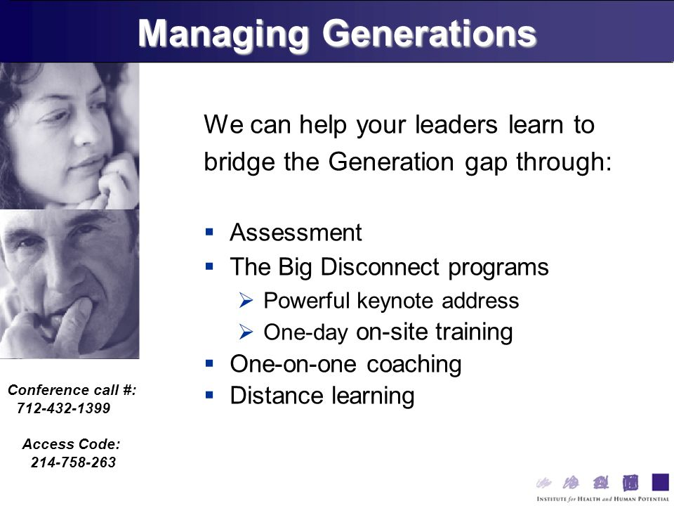 Conference call #: 712-432-1399 Access Code: 214-758-263 We can help your leaders learn to bridge the Generation gap through: Assessment The Big Disconnect programs Powerful keynote address One-day on-site training One-on-one coaching Distance learning Managing Generations