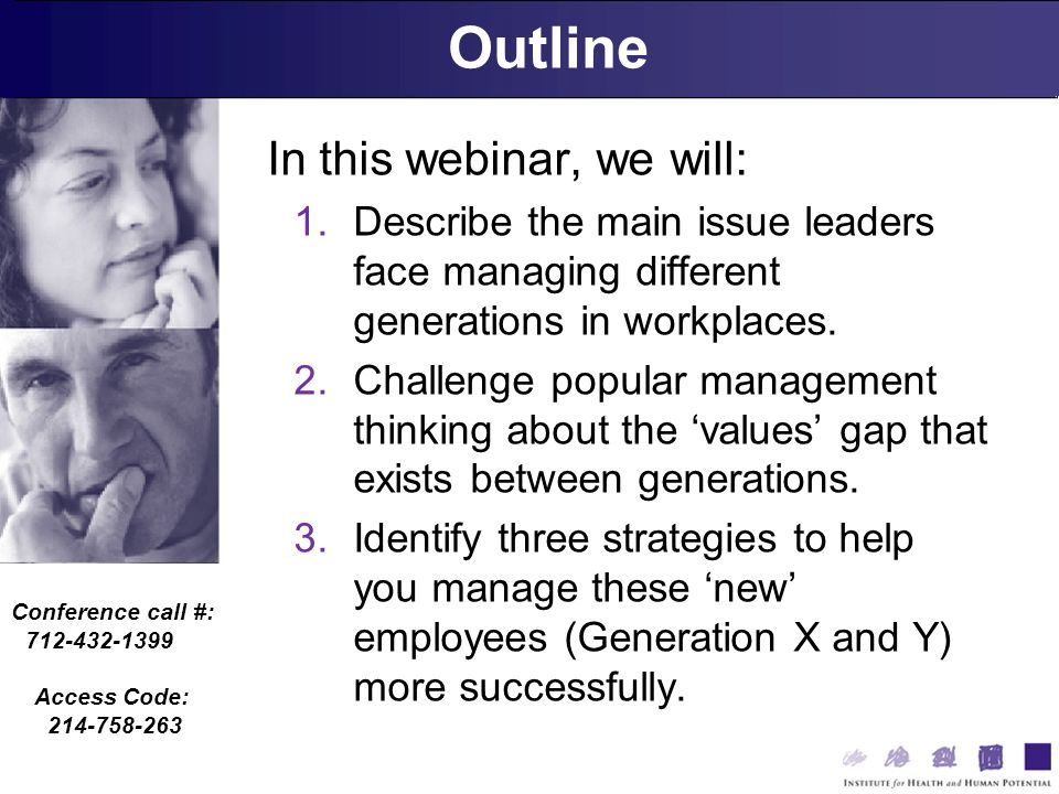 Conference call #: 712-432-1399 Access Code: 214-758-263 Outline In this webinar, we will: 1.Describe the main issue leaders face managing different generations in workplaces.