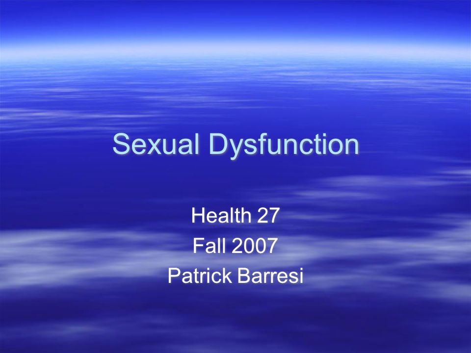 Sexual Dysfunction Health 27 Fall 2007 Patrick Barresi Health 27 Fall 2007 Patrick Barresi
