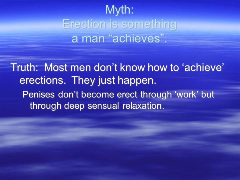 Myth: Erection is something a man achieves.Truth: Most men dont know how to achieve erections.