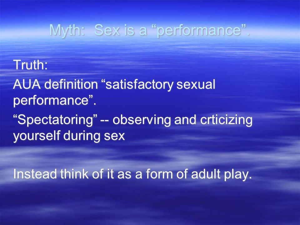 Myth: Sex is a performance.Truth: AUA definition satisfactory sexual performance.