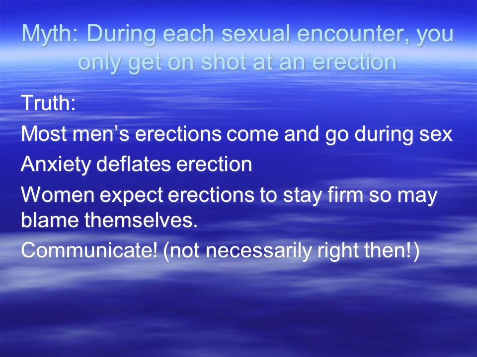 Myth: During each sexual encounter, you only get on shot at an erection Truth: Most mens erections come and go during sex Anxiety deflates erection Women expect erections to stay firm so may blame themselves.