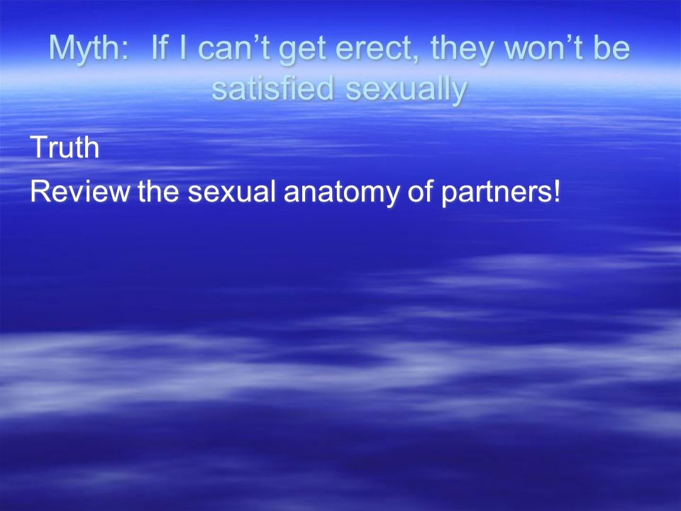 Myth: If I cant get erect, they wont be satisfied sexually Truth Review the sexual anatomy of partners.