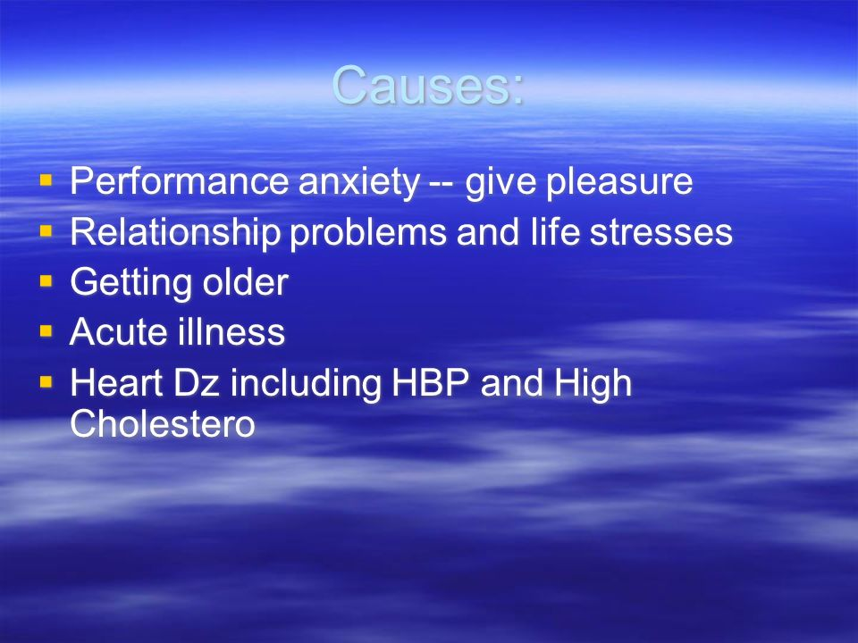 Causes: Performance anxiety -- give pleasure Relationship problems and life stresses Getting older Acute illness Heart Dz including HBP and High Cholestero Performance anxiety -- give pleasure Relationship problems and life stresses Getting older Acute illness Heart Dz including HBP and High Cholestero