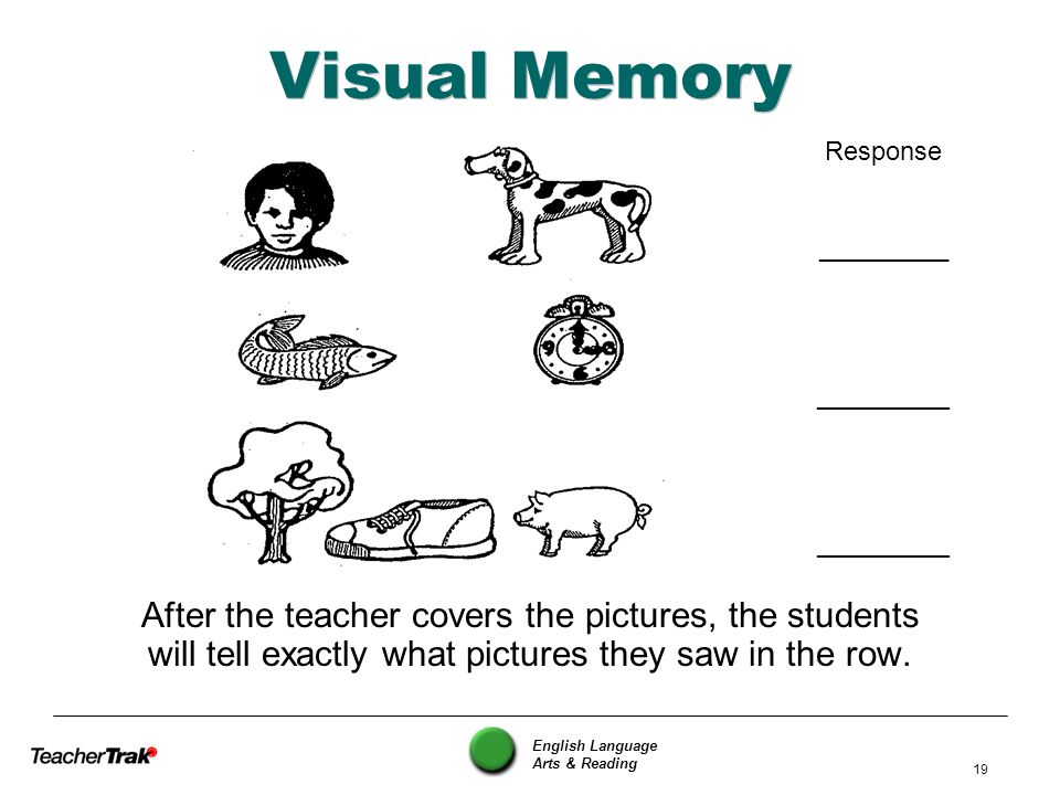 English Language Arts & Reading 19 Visual Memory After the teacher covers the pictures, the students will tell exactly what pictures they saw in the r