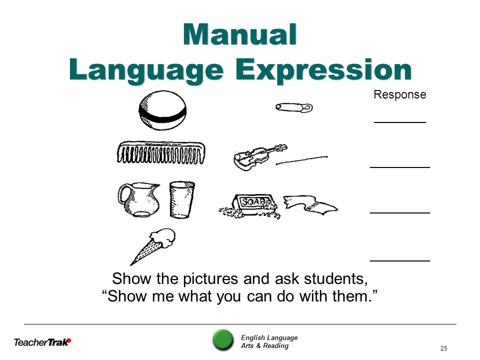 English Language Arts & Reading 25 Manual Language Expression Show the pictures and ask students, Show me what you can do with them. Response ________