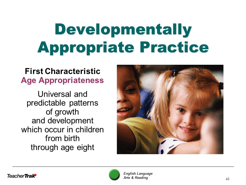 English Language Arts & Reading 40 Developmentally Appropriate Practice First Characteristic Age Appropriateness Universal and predictable patterns of