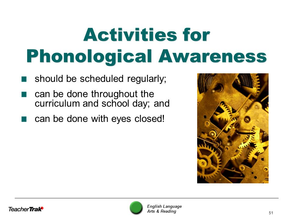 English Language Arts & Reading 51 Activities for Phonological Awareness should be scheduled regularly; can be done throughout the curriculum and scho