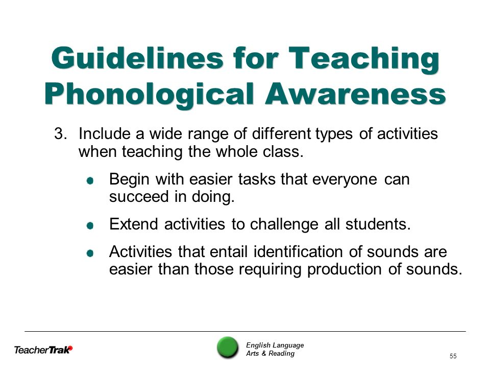 English Language Arts & Reading 55 Guidelines for Teaching Phonological Awareness 3.Include a wide range of different types of activities when teachin