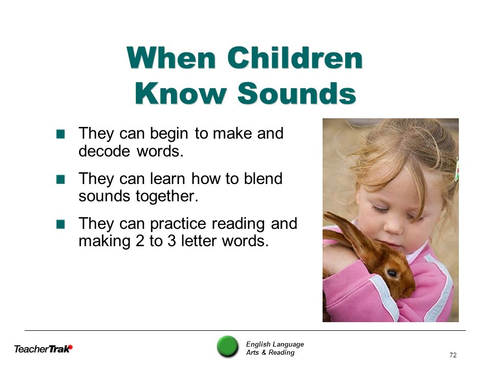 English Language Arts & Reading 72 When Children Know Sounds They can begin to make and decode words. They can learn how to blend sounds together. The