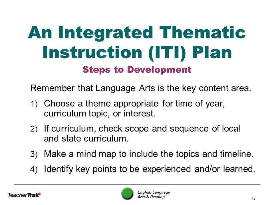 English Language Arts & Reading 78 An Integrated Thematic Instruction (ITI) Plan Remember that Language Arts is the key content area. 1) Choose a them
