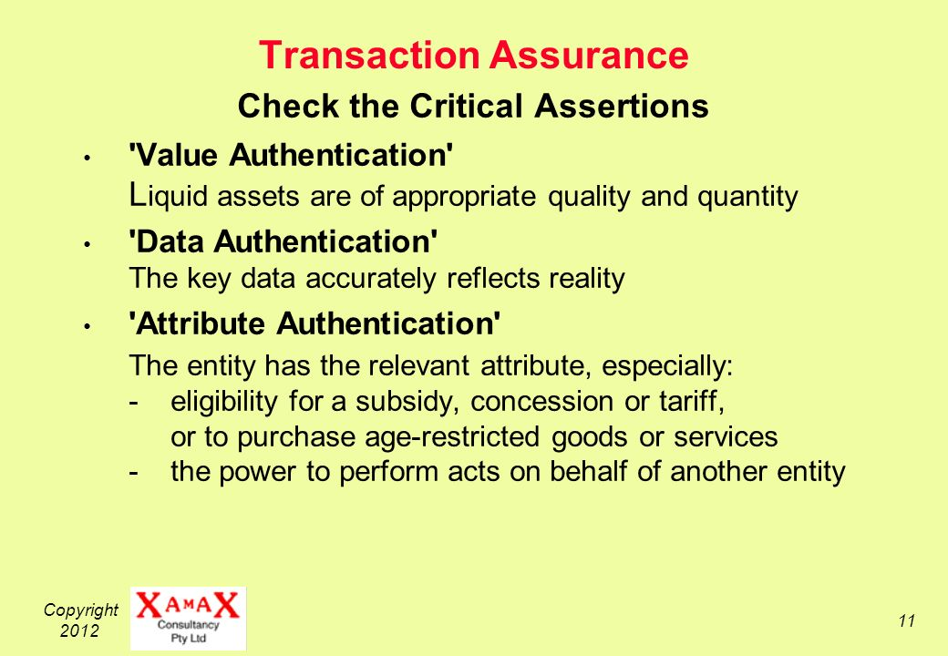 Copyright 2012 11 Transaction Assurance Check the Critical Assertions Value Authentication L iquid assets are of appropriate quality and quantity Data Authentication The key data accurately reflects reality Attribute Authentication The entity has the relevant attribute, especially: -eligibility for a subsidy, concession or tariff, or to purchase age-restricted goods or services -the power to perform acts on behalf of another entity