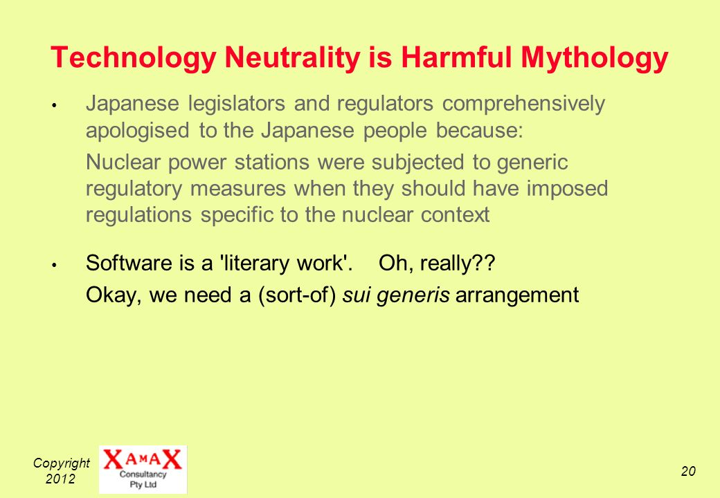 Copyright 2012 20 Technology Neutrality is Harmful Mythology Japanese legislators and regulators comprehensively apologised to the Japanese people because: Nuclear power stations were subjected to generic regulatory measures when they should have imposed regulations specific to the nuclear context Software is a literary work .