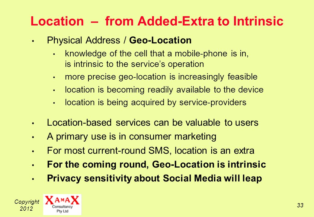 Copyright 2012 33 Location – from Added-Extra to Intrinsic Physical Address / Geo-Location knowledge of the cell that a mobile-phone is in, is intrinsic to the services operation more precise geo-location is increasingly feasible location is becoming readily available to the device location is being acquired by service-providers Location-based services can be valuable to users A primary use is in consumer marketing For most current-round SMS, location is an extra For the coming round, Geo-Location is intrinsic Privacy sensitivity about Social Media will leap