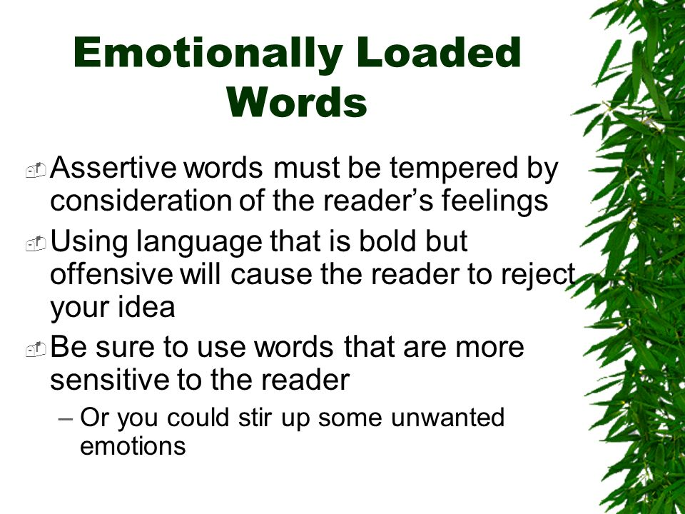 Emotionally Loaded Words Assertive words must be tempered by consideration of the readers feelings Using language that is bold but offensive will cause the reader to reject your idea Be sure to use words that are more sensitive to the reader –Or you could stir up some unwanted emotions