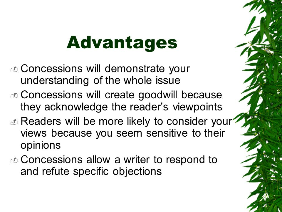 Advantages Concessions will demonstrate your understanding of the whole issue Concessions will create goodwill because they acknowledge the readers viewpoints Readers will be more likely to consider your views because you seem sensitive to their opinions Concessions allow a writer to respond to and refute specific objections