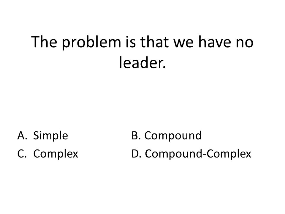 The problem is that we have no leader. A.SimpleB. Compound C.ComplexD. Compound-Complex