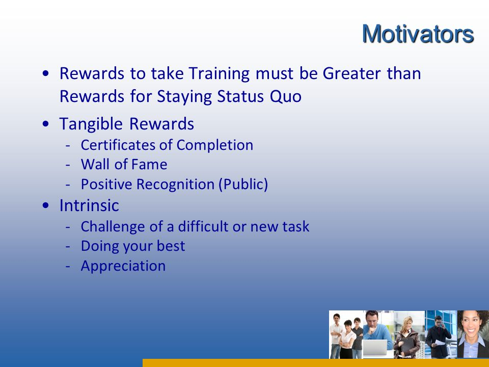 Rewards to take Training must be Greater than Rewards for Staying Status Quo Tangible Rewards -Certificates of Completion -Wall of Fame -Positive Reco